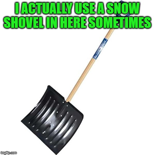 shovel | I ACTUALLY USE A SNOW SHOVEL IN HERE SOMETIMES | image tagged in shovel | made w/ Imgflip meme maker