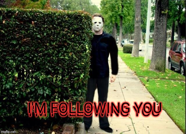 Michael Myers Bush Stalking | I'M FOLLOWING YOU I'M FOLLOWING YOU | image tagged in michael myers bush stalking | made w/ Imgflip meme maker