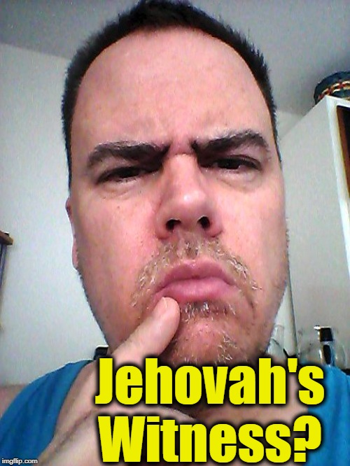 puzzled | Jehovah's Witness? | image tagged in puzzled | made w/ Imgflip meme maker