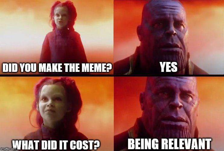 thanos what did it cost |  DID YOU MAKE THE MEME? YES; BEING RELEVANT; WHAT DID IT COST? | image tagged in thanos what did it cost | made w/ Imgflip meme maker