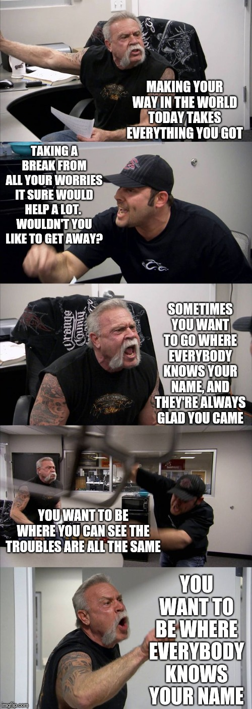 Coach | MAKING YOUR WAY IN THE WORLD TODAY TAKES EVERYTHING YOU GOT SOMETIMES YOU WANT TO GO WHERE EVERYBODY KNOWS YOUR NAME, AND THEY'RE ALWAYS GLA | image tagged in memes,american chopper argument,cheers,80's,1980's,good times | made w/ Imgflip meme maker