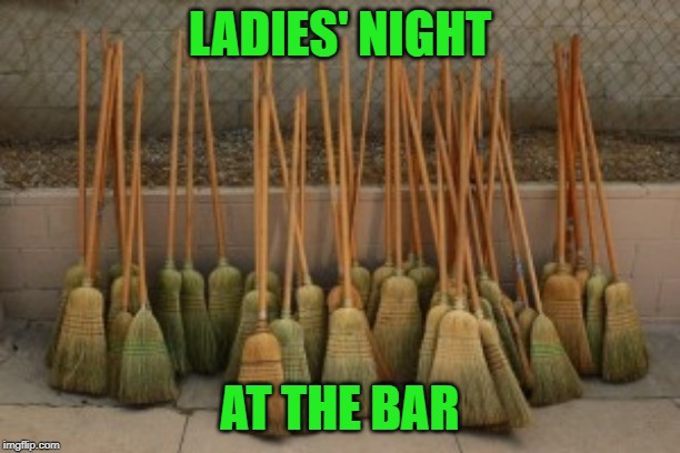 When I Saw These Parked Out Front I Knew... | LADIES' NIGHT AT THE BAR | image tagged in ladies,witches,broom,memes | made w/ Imgflip meme maker