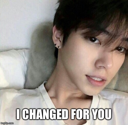 I CHANGED FOR YOU | made w/ Imgflip meme maker