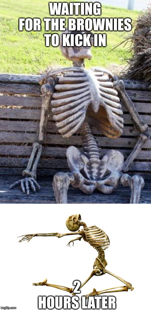 WAITING FOR THE BROWNIES TO KICK IN 2 HOURS LATER | image tagged in memes,waiting skeleton | made w/ Imgflip meme maker