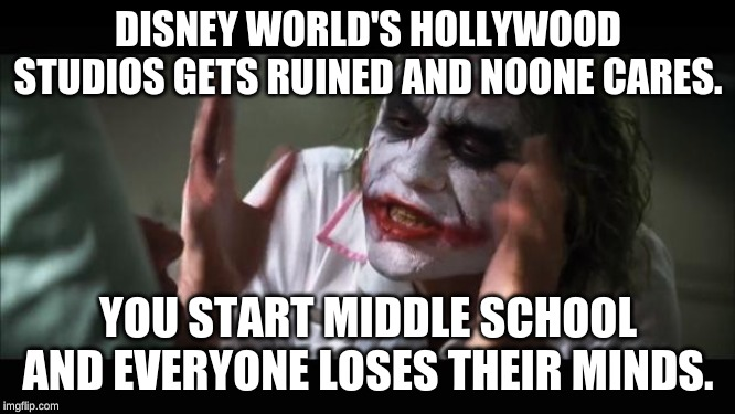 And everybody loses their minds | DISNEY WORLD'S HOLLYWOOD STUDIOS GETS RUINED AND NOONE CARES. YOU START MIDDLE SCHOOL AND EVERYONE LOSES THEIR MINDS. | image tagged in memes,and everybody loses their minds | made w/ Imgflip meme maker