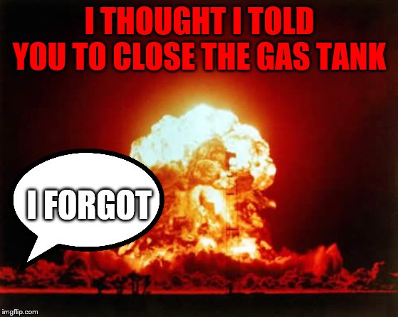 Nuclear Explosion Meme | I THOUGHT I TOLD YOU TO CLOSE THE GAS TANK I FORGOT | image tagged in memes,nuclear explosion | made w/ Imgflip meme maker
