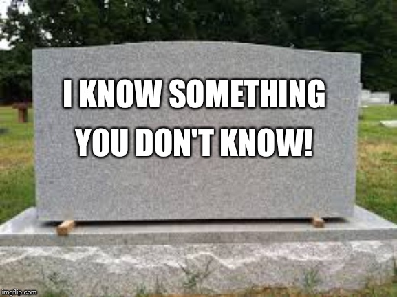tombstone | I KNOW SOMETHING YOU DON'T KNOW! | image tagged in tombstone | made w/ Imgflip meme maker