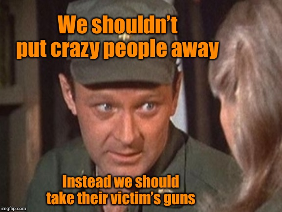 21st Century solutions: courtesy of MASH | We shouldn't put crazy people away Instead we should take their victim's guns | image tagged in frank burns,mash,gun control,mental health | made w/ Imgflip meme maker
