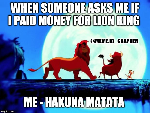 WHEN SOMEONE ASKS ME IF I PAID MONEY FOR LION KING ME - HAKUNA MATATA @MEME.IO_GRAPHER | image tagged in hakuna matata | made w/ Imgflip meme maker