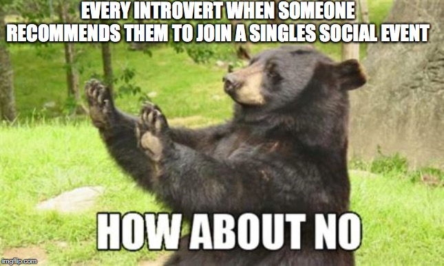 How About No Bear |  EVERY INTROVERT WHEN SOMEONE RECOMMENDS THEM TO JOIN A SINGLES SOCIAL EVENT | image tagged in memes,how about no bear | made w/ Imgflip meme maker