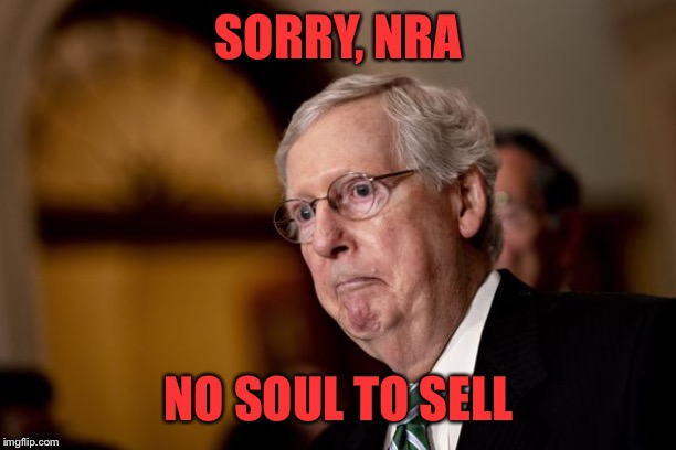 Soulless |  SORRY, NRA; NO SOUL TO SELL | image tagged in mitch mcconnell,gun control,gun laws | made w/ Imgflip meme maker