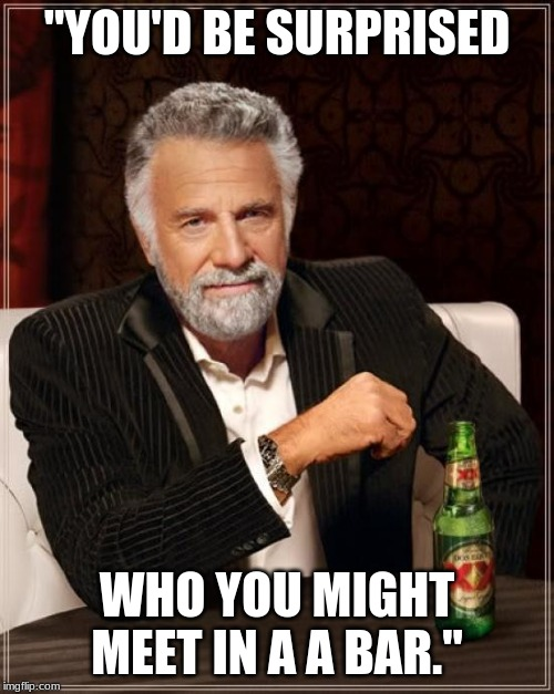 "The Most Interesting Man In The World Meme | ""YOU'D BE SURPRISED WHO YOU MIGHT MEET IN A A BAR."" 