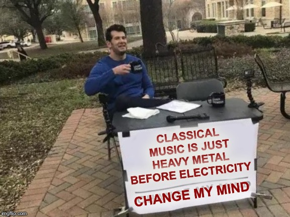 Change My Mind |  CLASSICAL MUSIC IS JUST HEAVY METAL BEFORE ELECTRICITY; CHANGE MY MIND | image tagged in memes,change my mind | made w/ Imgflip meme maker
