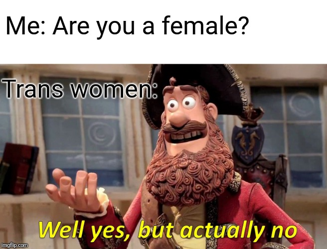 Always a topic of confusion |  Me: Are you a female? Trans women: | image tagged in well yes but actually no,transgender,trans,funny memes,lol | made w/ Imgflip meme maker