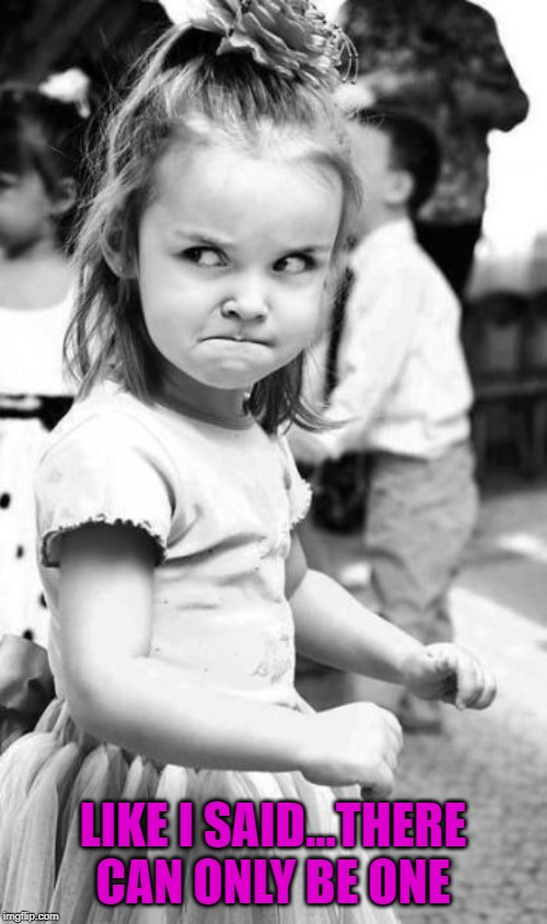 Angry Toddler Meme | LIKE I SAID...THERE CAN ONLY BE ONE | image tagged in memes,angry toddler | made w/ Imgflip meme maker