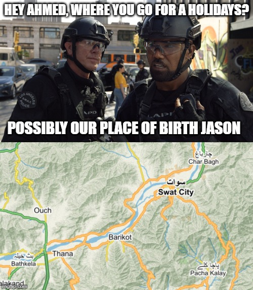 HEY AHMED, WHERE YOU GO FOR A HOLIDAYS? POSSIBLY OUR PLACE OF BIRTH JASON | image tagged in swat | made w/ Imgflip meme maker