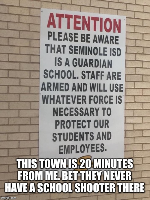 Good guys with guns | THIS TOWN IS 20 MINUTES FROM ME. BET THEY NEVER HAVE A SCHOOL SHOOTER THERE | image tagged in armed teachers,texas | made w/ Imgflip meme maker