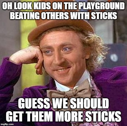 No more Ars | OH LOOK KIDS ON THE PLAYGROUND BEATING OTHERS WITH STICKS GUESS WE SHOULD GET THEM MORE STICKS | image tagged in memes,creepy condescending wonka,politics,gun control,maga,impeach trump | made w/ Imgflip meme maker