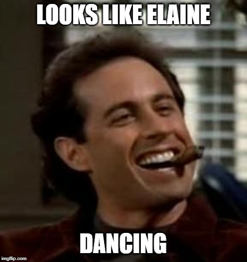 LOOKS LIKE ELAINE DANCING | image tagged in seinfeld cigar | made w/ Imgflip meme maker