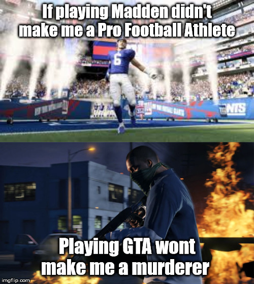 Video Games Aren't Why Shootings Happen. | If playing Madden didn't make me a Pro Football Athlete Playing GTA wont make me a murderer | image tagged in gta 5,gta,madden | made w/ Imgflip meme maker