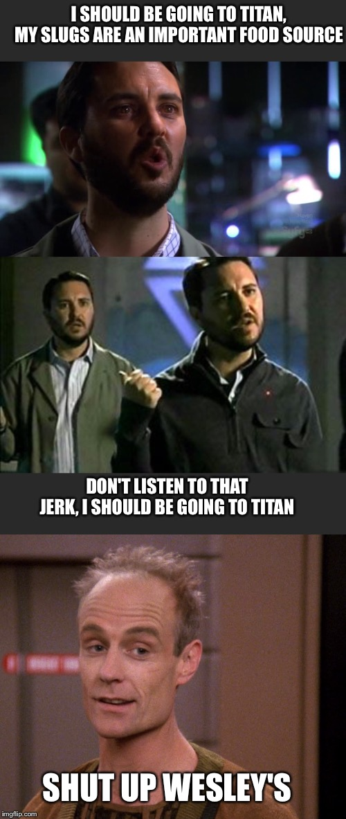 Titan tantrum | I SHOULD BE GOING TO TITAN, MY SLUGS ARE AN IMPORTANT FOOD SOURCE DON'T LISTEN TO THAT JERK, I SHOULD BE GOING TO TITAN SHUT UP WESLEY'S | image tagged in fun | made w/ Imgflip meme maker