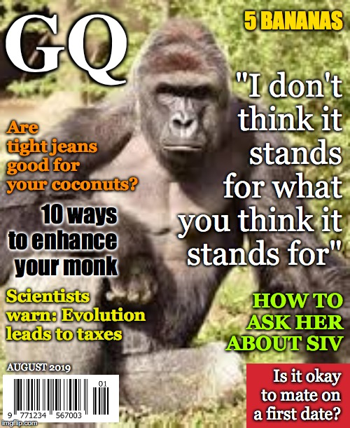 "Launching this month! |  GQ; 5 BANANAS; ""I don't think it stands for what you think it stands for""; Are tight jeans good for your coconuts? 10 ways to enhance your monk; Scientists warn: Evolution leads to taxes; HOW TO ASK HER ABOUT SIV; AUGUST 2019; Is it okay to mate on a first date? 