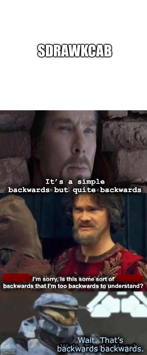 Backwardsdrawkcab |  SDRAWKCAB; It's a simple backwards but quite backwards; I'm sorry, Is this some sort of backwards that I'm too backwards to understand? Wait. That's backwards backwards. | image tagged in it's a simple spell,wait thats illegal,peasant joke i'm too rich to understand,memes,funny,long meme | made w/ Imgflip meme maker