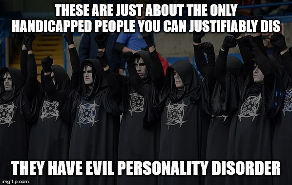 They aren't worth a single iota of respect and they respect nothing. | THESE ARE JUST ABOUT THE ONLY HANDICAPPED PEOPLE YOU CAN JUSTIFIABLY DIS THEY HAVE EVIL PERSONALITY DISORDER | image tagged in satanists,evil,handicapped,malignant narcissism,disrespect,dishonorable | made w/ Imgflip meme maker