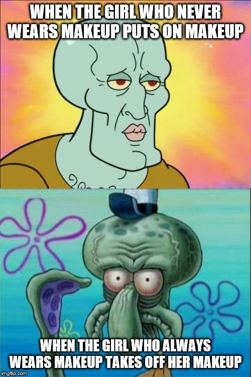 I rarely wear makeup | WHEN THE GIRL WHO NEVER WEARS MAKEUP PUTS ON MAKEUP WHEN THE GIRL WHO ALWAYS WEARS MAKEUP TAKES OFF HER MAKEUP | image tagged in memes,squidward,makeup | made w/ Imgflip meme maker