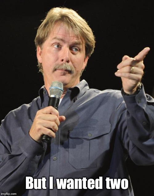Jeff Foxworthy | But I wanted two | image tagged in jeff foxworthy | made w/ Imgflip meme maker