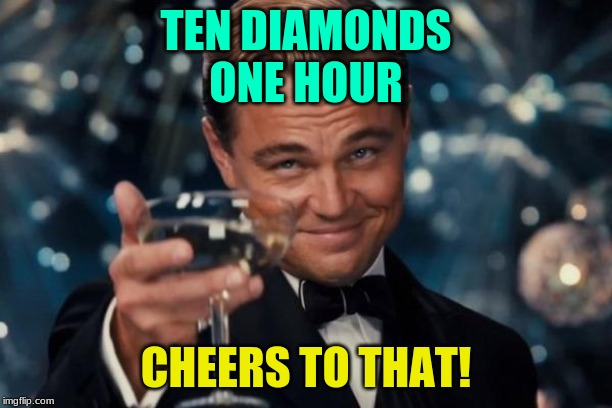 Leonardo Dicaprio Cheers Meme | TEN DIAMONDS ONE HOUR CHEERS TO THAT! | image tagged in memes,leonardo dicaprio cheers | made w/ Imgflip meme maker