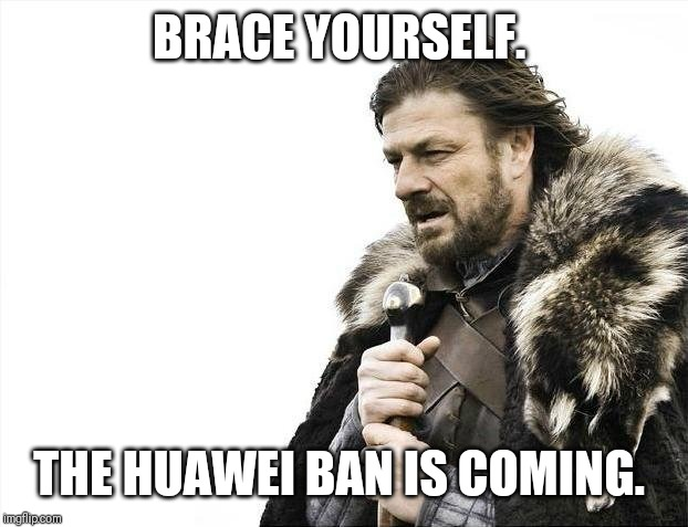 Brace Yourselves X is Coming Meme | BRACE YOURSELF. THE HUAWEI BAN IS COMING. | image tagged in memes,brace yourselves x is coming | made w/ Imgflip meme maker