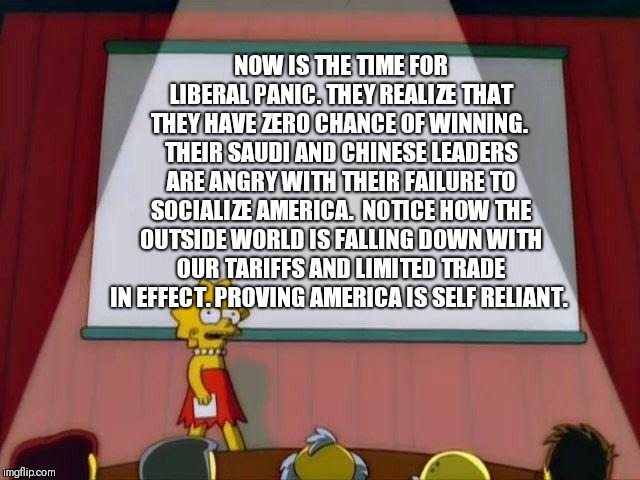 Lisa Simpson's Presentation |  NOW IS THE TIME FOR LIBERAL PANIC. THEY REALIZE THAT THEY HAVE ZERO CHANCE OF WINNING.  THEIR SAUDI AND CHINESE LEADERS ARE ANGRY WITH THEIR FAILURE TO SOCIALIZE AMERICA.  NOTICE HOW THE OUTSIDE WORLD IS FALLING DOWN WITH OUR TARIFFS AND LIMITED TRADE IN EFFECT. PROVING AMERICA IS SELF RELIANT. | image tagged in lisa simpson's presentation | made w/ Imgflip meme maker
