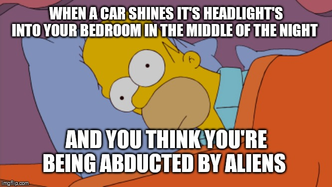 Homer Can't Sleep | WHEN A CAR SHINES IT'S HEADLIGHT'S INTO YOUR BEDROOM IN THE MIDDLE OF THE NIGHT AND YOU THINK YOU'RE BEING ABDUCTED BY ALIENS | image tagged in homer can't sleep | made w/ Imgflip meme maker