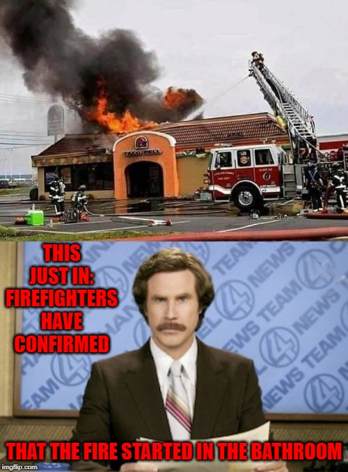 Only a matter of time until the damage hits home!!! | THIS JUST IN: FIREFIGHTERS HAVE CONFIRMED THAT THE FIRE STARTED IN THE BATHROOM | image tagged in memes,ron burgundy,damage hits home,funny,taco bell,fire | made w/ Imgflip meme maker