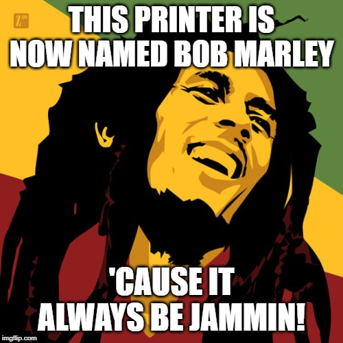 Printer Issues |  THIS PRINTER IS NOW NAMED BOB MARLEY; 'CAUSE IT ALWAYS BE JAMMIN! | image tagged in printer,copier,work,headaches,bob marley | made w/ Imgflip meme maker