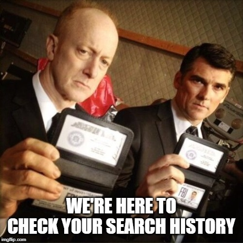 FBI | WE'RE HERE TO CHECK YOUR SEARCH HISTORY | image tagged in fbi | made w/ Imgflip meme maker