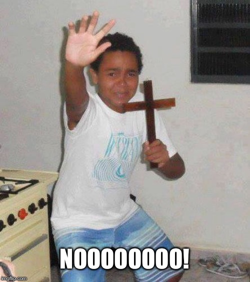 kid with cross | NOOOOOOOO! | image tagged in kid with cross | made w/ Imgflip meme maker