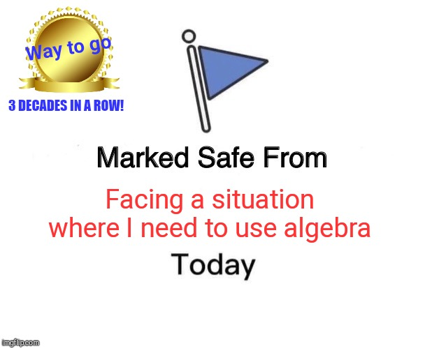 Take that, old high school math teacher! | Facing a situation where I need to use algebra Way to go 3 DECADES IN A ROW! | image tagged in memes,marked safe from,algebra,humor,award | made w/ Imgflip meme maker