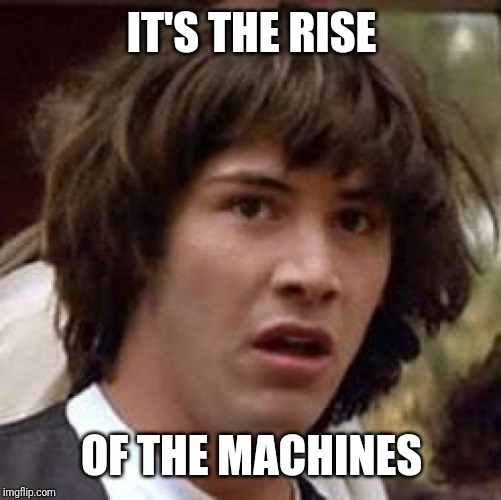 Conspiracy Keanu Meme | IT'S THE RISE OF THE MACHINES | image tagged in memes,conspiracy keanu | made w/ Imgflip meme maker
