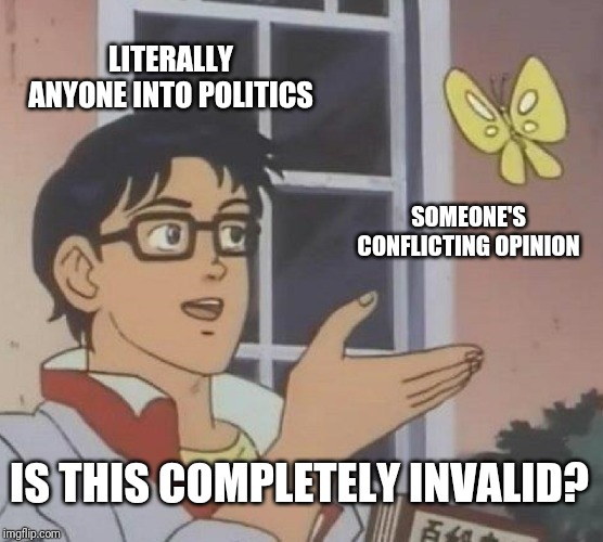 Is This A Pigeon | LITERALLY ANYONE INTO POLITICS SOMEONE'S CONFLICTING OPINION IS THIS COMPLETELY INVALID? | image tagged in memes,is this a pigeon | made w/ Imgflip meme maker