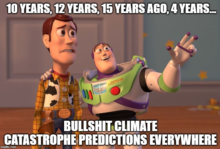 X, X Everywhere |  10 YEARS, 12 YEARS, 15 YEARS AGO, 4 YEARS... BULLSHIT CLIMATE CATASTROPHE PREDICTIONS EVERYWHERE | image tagged in memes,x x everywhere,climate change,socialism,al gore | made w/ Imgflip meme maker