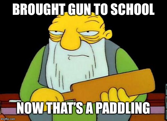 That's a paddlin' Meme | BROUGHT GUN TO SCHOOL NOW THAT'S A PADDLING | image tagged in memes,that's a paddlin' | made w/ Imgflip meme maker