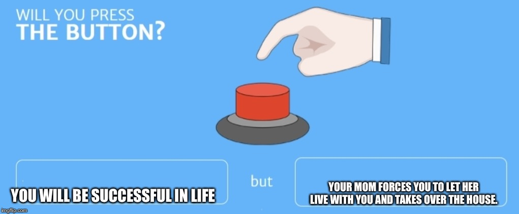 Will you press the button |  YOUR MOM FORCES YOU TO LET HER LIVE WITH YOU AND TAKES OVER THE HOUSE. YOU WILL BE SUCCESSFUL IN LIFE | image tagged in will you press the button | made w/ Imgflip meme maker