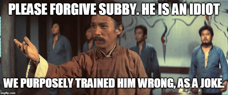 PLEASE FORGIVE SUBBY. HE IS AN IDIOT WE PURPOSELY TRAINED HIM WRONG, AS A JOKE. | image tagged in we trained him wrong as a joke | made w/ Imgflip meme maker
