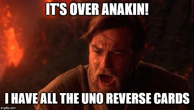 You Were The Chosen One (Star Wars) Meme |  IT'S OVER ANAKIN! I HAVE ALL THE UNO REVERSE CARDS | image tagged in memes,you were the chosen one star wars | made w/ Imgflip meme maker