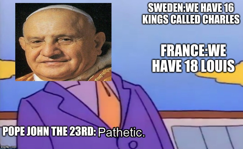 Pathetic Principal |  SWEDEN:WE HAVE 16 KINGS CALLED CHARLES; FRANCE:WE HAVE 18 LOUIS; POPE JOHN THE 23RD: | image tagged in pathetic principal | made w/ Imgflip meme maker