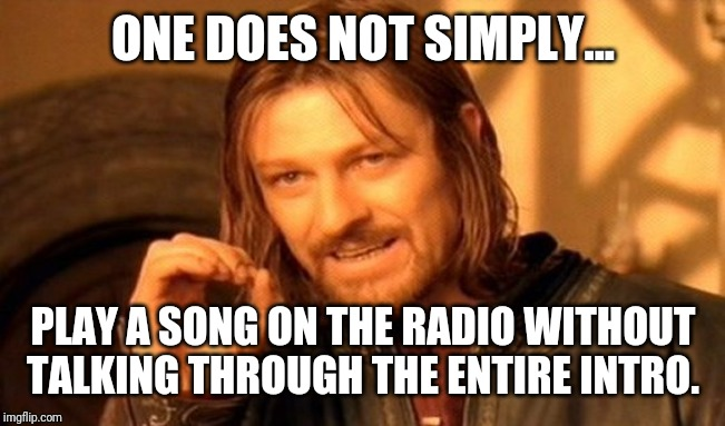 And then they cut the ending short. | ONE DOES NOT SIMPLY... PLAY A SONG ON THE RADIO WITHOUT TALKING THROUGH THE ENTIRE INTRO. | image tagged in memes,one does not simply,radio,music,songs,dj | made w/ Imgflip meme maker
