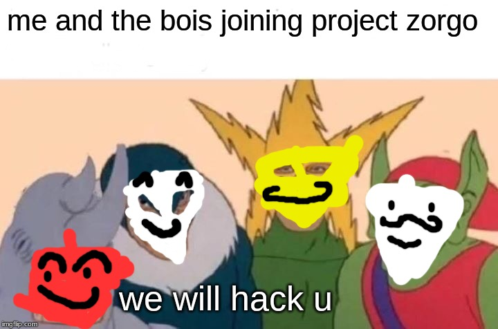Me And The Boys Meme | me and the bois joining project zorgo we will hack u | image tagged in memes,me and the boys | made w/ Imgflip meme maker