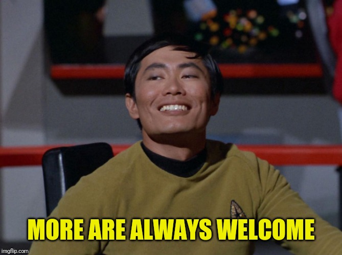 Sulu smug | MORE ARE ALWAYS WELCOME | image tagged in sulu smug | made w/ Imgflip meme maker